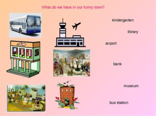 bank library museum airport kindergarten bus station What do we have in our f