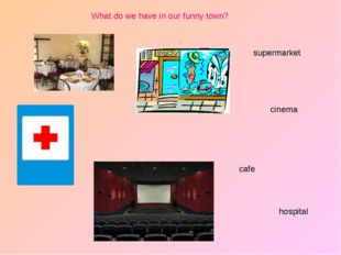 hospital cinema supermarket cafe What do we have in our funny town?