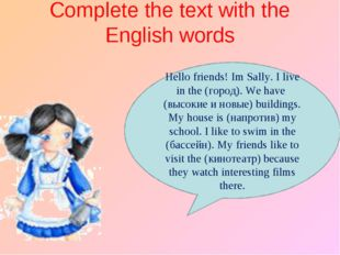 Complete the text with the English words Hello friends! I׳m Sally. I live in