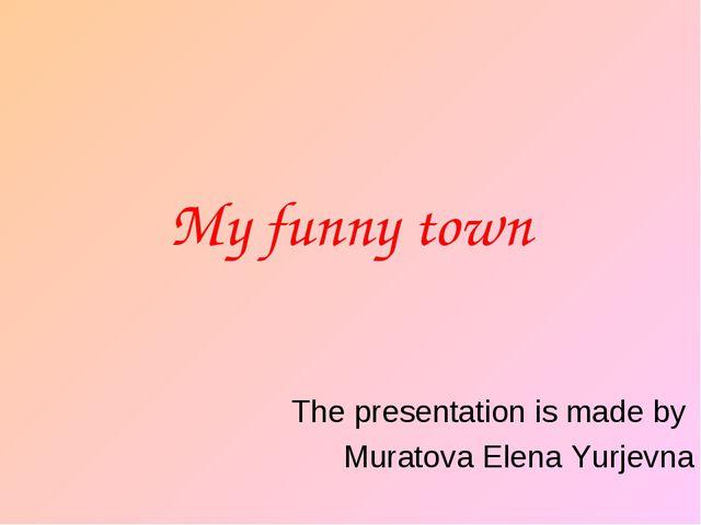 My funny town The presentation is made by Muratova Elena Yurjevna