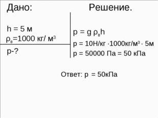 Дано: Решение. h = 5 м ρв=1000 кг/ м3 p-? p = g ρвh p = 10H/кг ·1000кг/м3 ·