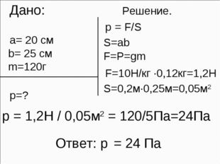 Дано: Решение. а= 20 см b= 25 см m=120г p=? p = F/S Ответ: p = 24 Па S=ab F=
