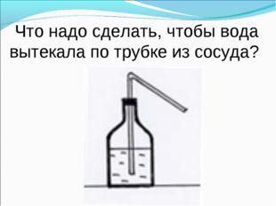 Что надо сделать, чтобы вода вытекала по трубке из сосуда?