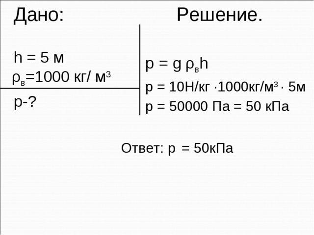 Дано: Решение. h = 5 м ρв=1000 кг/ м3 p-? p = g ρвh p = 10H/кг ·1000кг/м3 ·...