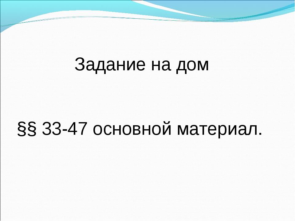 Задание на дом §§ 33-47 основной материал.