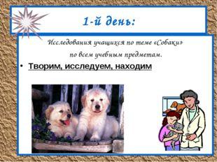 1-й день: Исследования учащихся по теме «Собаки» по всем учебным предметам. Т