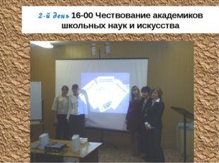 2-й день 16-00 Чествование академиков школьных наук и искусства