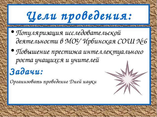Цели проведения: Популяризация исследовательской деятельности в МОУ Ирбинская...