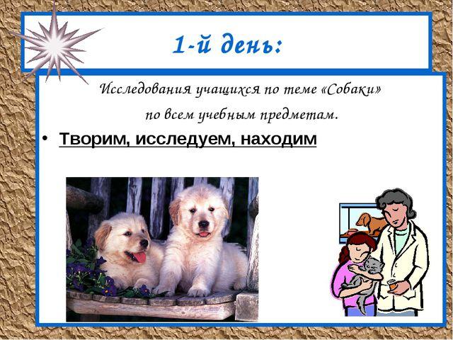 1-й день: Исследования учащихся по теме «Собаки» по всем учебным предметам. Т...