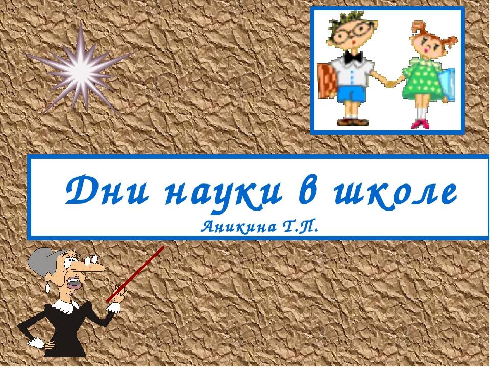 Дни науки в школе Аникина Т.П.