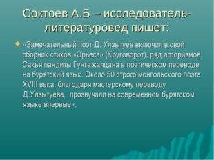 Соктоев А.Б – исследователь- литературовед пишет: «Замечательный поэт Д. Улзы