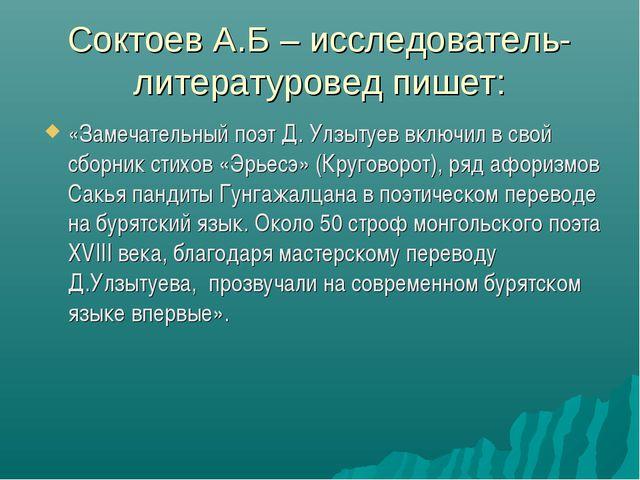 Соктоев А.Б – исследователь- литературовед пишет: «Замечательный поэт Д. Улзы...