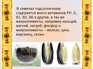 В семенах подсолнечника содержится много витаминов РР, Е, В1, В2, В6 и други