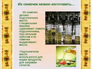 Из семечек можно изготовить… Из семечек делают подсолнечное масло. Специальн