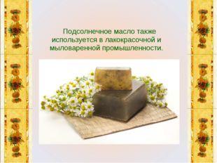 Подсолнечное масло также используется в лакокрасочной и мыловаренной промышл