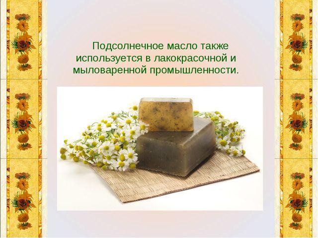 Подсолнечное масло также используется в лакокрасочной и мыловаренной промышл...