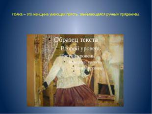 Пряха – это женщина умеющая прясть, занимающаяся ручным прядением.
