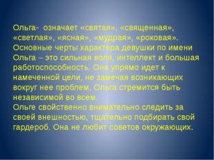 Ольга- означает «святая», «священная», «светлая», «ясная», «мудрая», «роковая