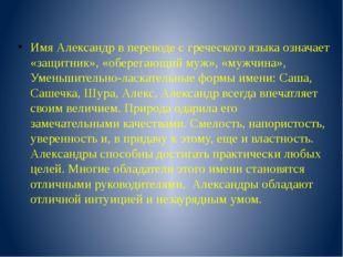 Имя Александр в переводе с греческого языка означает «защитник», «оберегающий