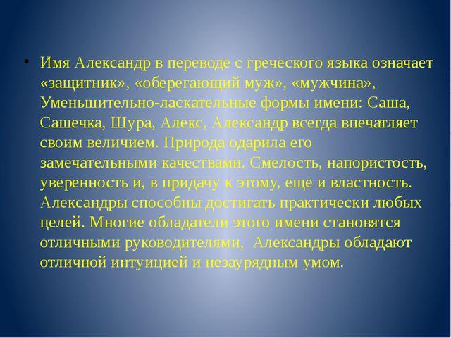 Имя Александр в переводе с греческого языка означает «защитник», «оберегающий...