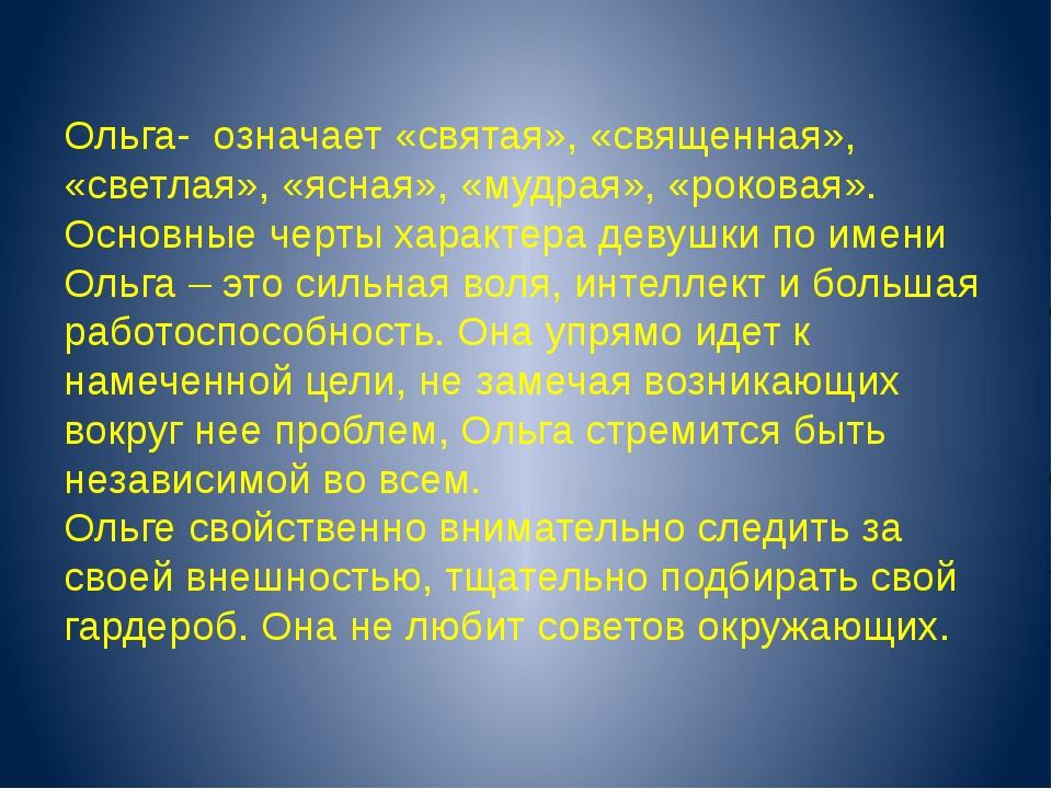 Ольга- означает «святая», «священная», «светлая», «ясная», «мудрая», «роковая...