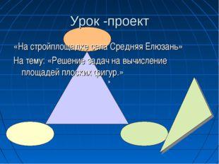 Урок -проект «На стройплощадке села Средняя Елюзань» На тему: «Решение задач