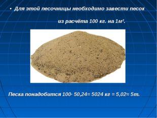 • Для этой песочницы необходимо завести песок из расчёта 100 кг. на 1м². Песк