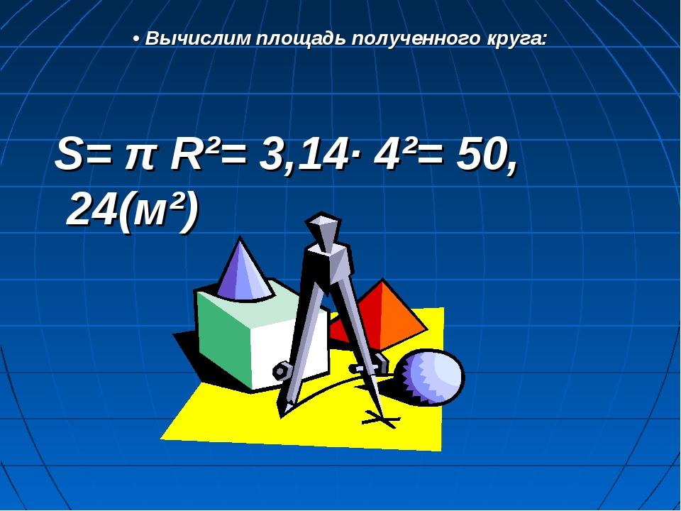 • Вычислим площадь полученного круга: S= π R²= 3,14· 4²= 50, 24(м²)