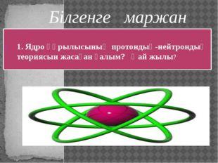 Д.Д. Иваненко және Е.Н.Гапон 1932 жылы Білгенге маржан 1. Ядро құрылысының пр