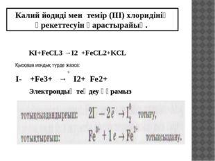 KI+FeCL3 →I2 +FeCL2+KCL I- +Fe3+ → I2+ Fe2+ 0 Калий йодиді мен темір (ІІІ) хл
