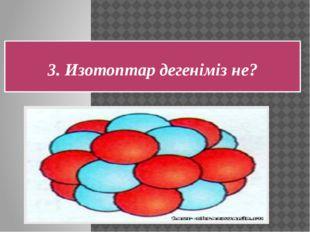 Ядро заряды бірдей, бірақ атомдық массалары әр түрлі, бір элементтің атомдары