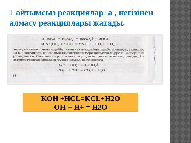 KOH +HCL=KCL+H2O OH-+ H+ = H2O Қайтымсыз реакцияларға , негізінен алмасу реак...