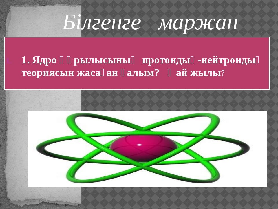 Д.Д. Иваненко және Е.Н.Гапон 1932 жылы Білгенге маржан 1. Ядро құрылысының пр...