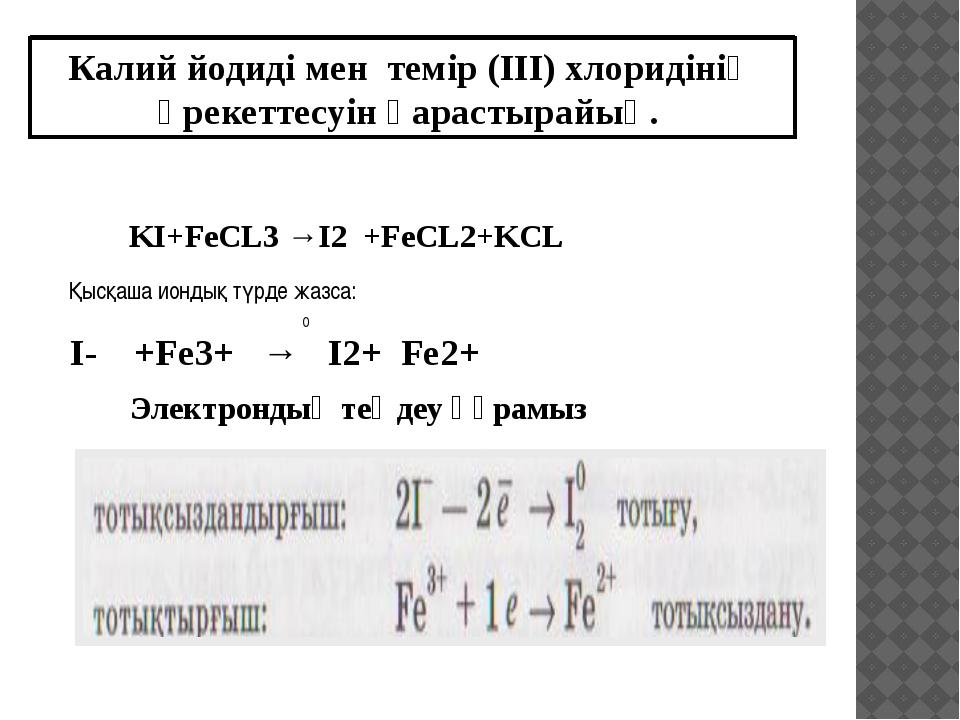 KI+FeCL3 →I2 +FeCL2+KCL I- +Fe3+ → I2+ Fe2+ 0 Калий йодиді мен темір (ІІІ) хл...