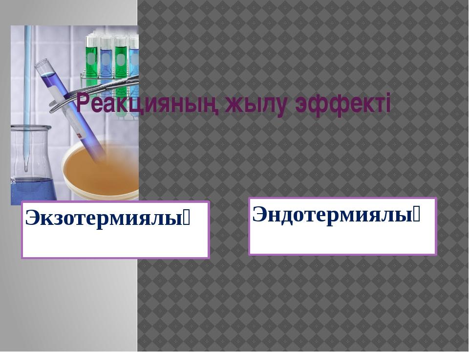 Реакцияның жылу эффекті Экзотермиялық Эндотермиялық