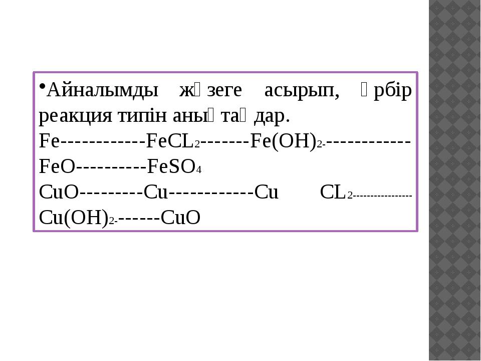 Айналымды жүзеге асырып, әрбір реакция типін анықтаңдар. Fe------------FeCL2-...