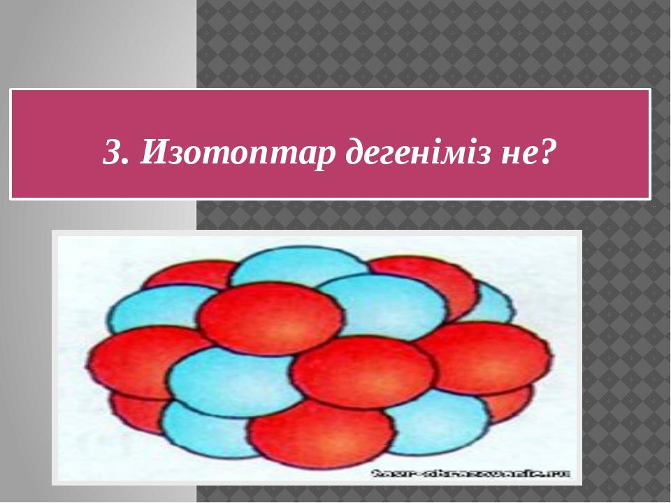 Ядро заряды бірдей, бірақ атомдық массалары әр түрлі, бір элементтің атомдары...