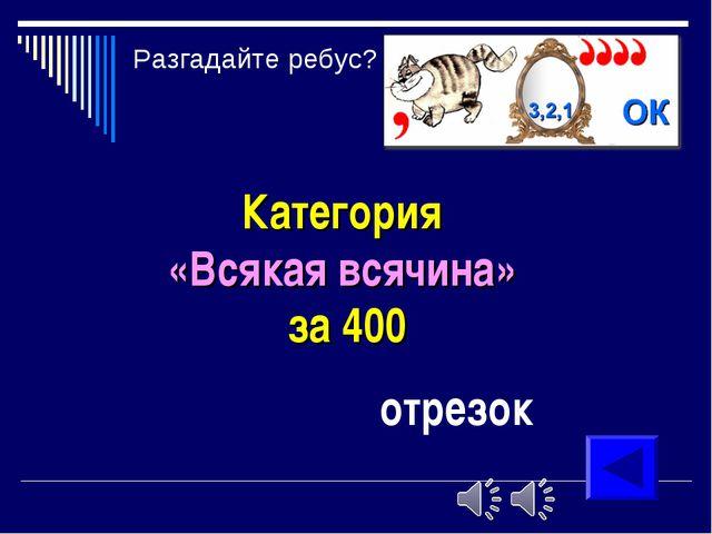 Категория «Всякая всячина» за 400 отрезок Разгадайте ребус?
