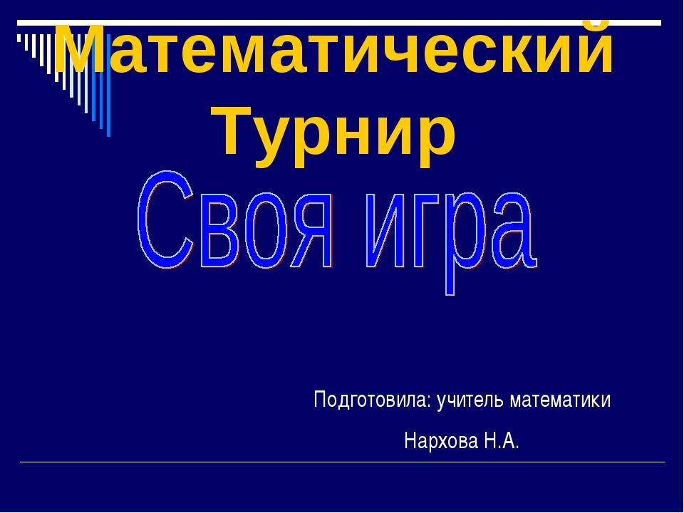 Подготовила: учитель математики Нархова Н.А. Математический Турнир