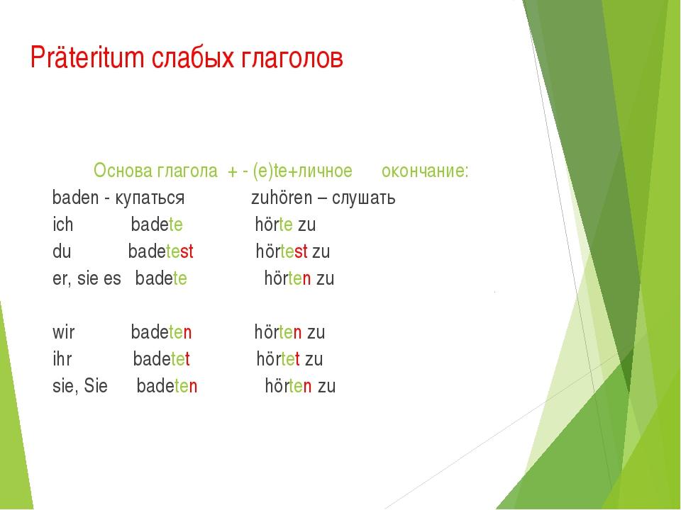 Präteritum слабых глаголов Основа глагола + - (e)te+личное окончание: baden -...