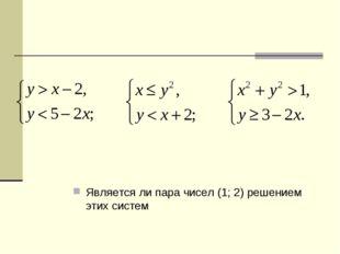 Является ли пара чисел (1; 2) решением этих систем
