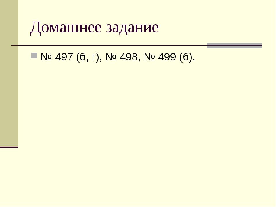 Домашнее задание № 497 (б, г), № 498, № 499 (б).