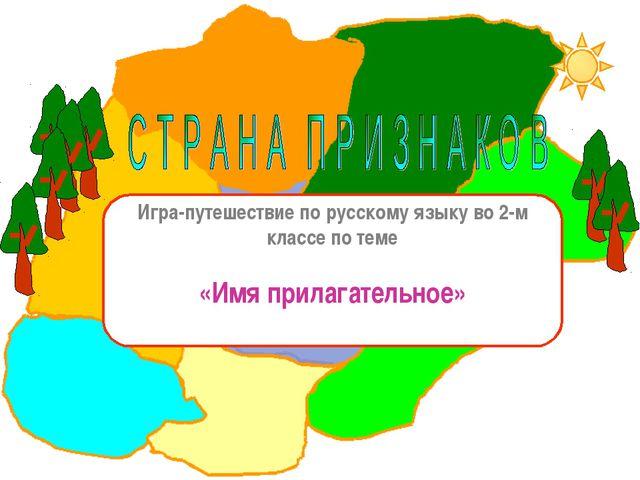 Игра-путешествие по русскому языку во 2-м классе по теме «Имя прилагательное»