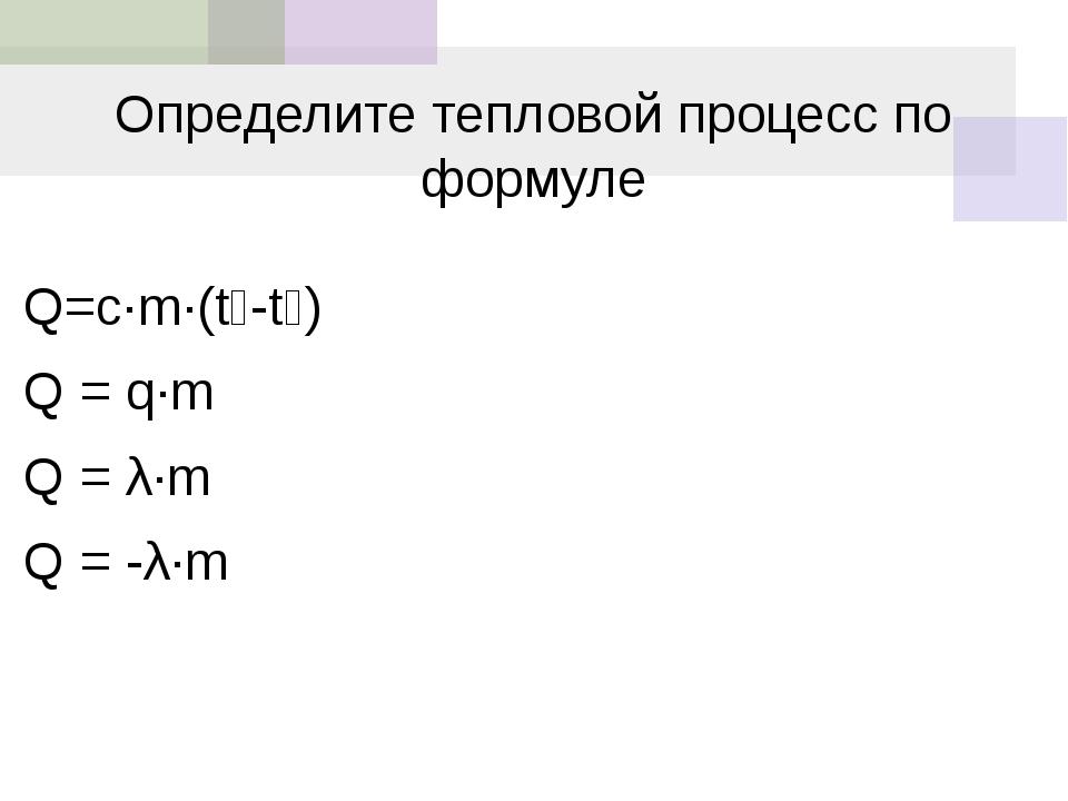 Определите тепловой процесс по формуле Q=c·m·(t₂-t₁) Q = q·m Q = λ·m Q = -λ·m