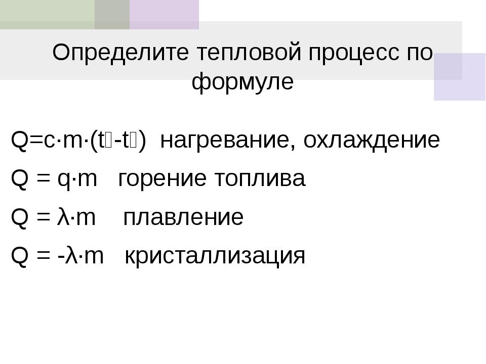 Определите тепловой процесс по формуле Q=c·m·(t₂-t₁) нагревание, охлаждение Q...