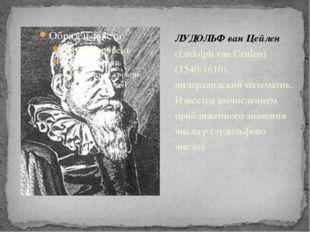 ЛУДОЛЬФ ван Цейлен (Ludolph van Ceulen) (1540-1610), нидерландский математик.