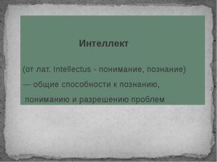 Интеллект (от лат. Intellectus - понимание, познание) — общиеспособности к