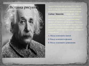 Лауреат Нобелевской премии в 1921 году за труды по физике, один из создателей