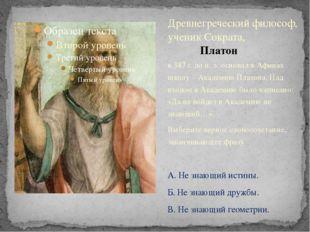 в 387 г. до н. э. основал в Афинах школу – Академию Платона. Над входом в Ака