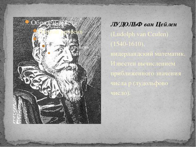 ЛУДОЛЬФ ван Цейлен (Ludolph van Ceulen) (1540-1610), нидерландский математик....